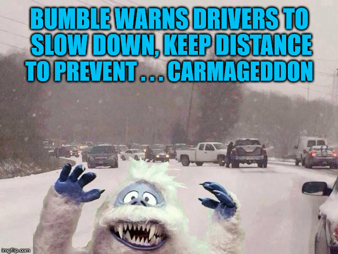 Fair Weather Drivers | BUMBLE WARNS DRIVERS TO SLOW DOWN, KEEP DISTANCE TO PREVENT . . . CARMAGEDDON | image tagged in bumble,memes,snow,car accident,aint nobody got time for that,what if i told you | made w/ Imgflip meme maker