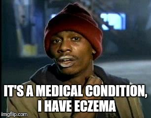 Y'all Got Any More Of That Meme | IT'S A MEDICAL CONDITION, I HAVE ECZEMA | image tagged in memes,yall got any more of | made w/ Imgflip meme maker