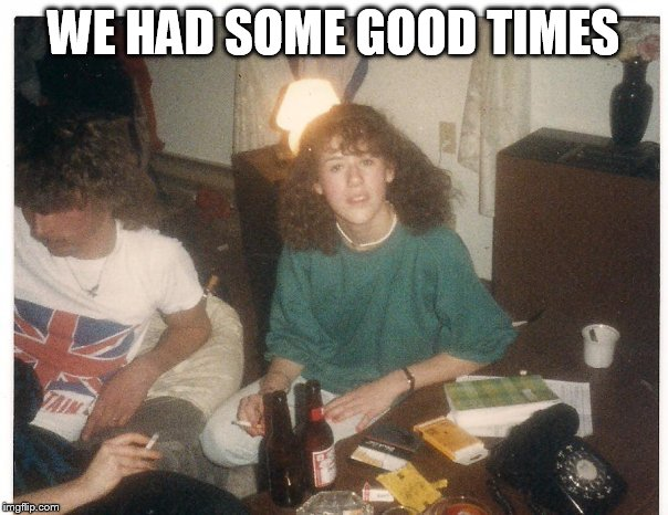 WE HAD SOME GOOD TIMES | made w/ Imgflip meme maker