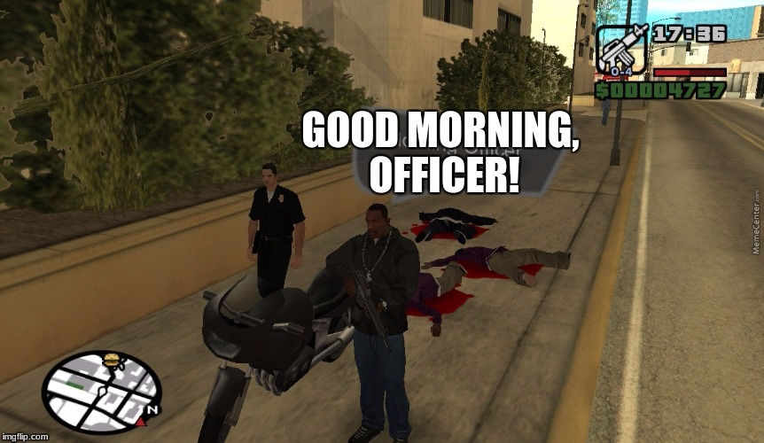 Video Game Week! (A CaptainKirk10 event) Dec 3- Dec 9 | GOOD MORNING, OFFICER! | image tagged in video games,video game week,memes,gta | made w/ Imgflip meme maker