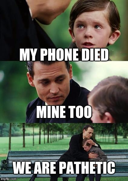 Finding Neverland Meme | MY PHONE DIED MINE TOO WE ARE PATHETIC | image tagged in memes,finding neverland | made w/ Imgflip meme maker