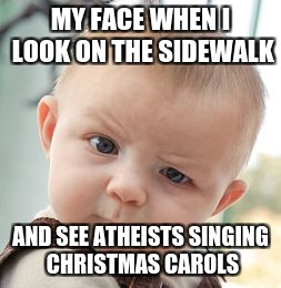 Christmas Joke | MY FACE WHEN I LOOK ON THE SIDEWALK AND SEE ATHEISTS SINGING CHRISTMAS CAROLS | image tagged in memes,skeptical baby,funny,christmas,atheism | made w/ Imgflip meme maker
