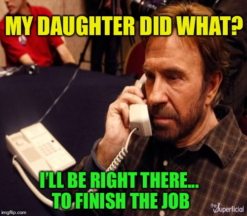 MY DAUGHTER DID WHAT? I'LL BE RIGHT THERE... TO FINISH THE JOB | made w/ Imgflip meme maker