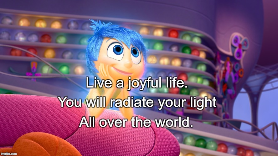 Inside Out's Joy | Live a joyful life. All over the world. You will radiate your light | image tagged in inside out's joy | made w/ Imgflip meme maker