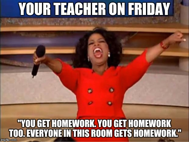 "Oprah You Get A Meme | YOUR TEACHER ON FRIDAY ""YOU GET HOMEWORK. YOU GET HOMEWORK TOO. EVERYONE IN THIS ROOM GETS HOMEWORK."" 