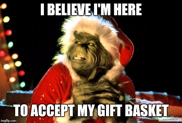 The Grinch | I BELIEVE I'M HERE TO ACCEPT MY GIFT BASKET | image tagged in the grinch | made w/ Imgflip meme maker