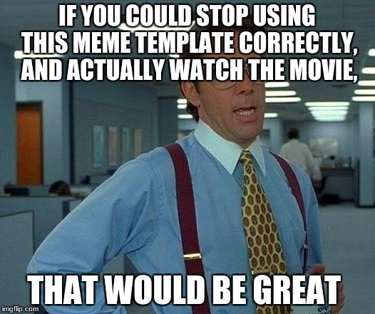 That Would Be Great Meme | IF YOU COULD STOP USING THIS MEME TEMPLATE CORRECTLY, AND ACTUALLY WATCH THE MOVIE, THAT WOULD BE GREAT | image tagged in memes,that would be great | made w/ Imgflip meme maker