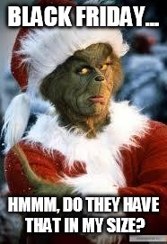 Grinch | BLACK FRIDAY... HMMM, DO THEY HAVE THAT IN MY SIZE? | image tagged in grinch | made w/ Imgflip meme maker