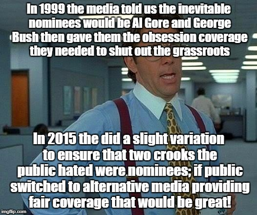 That Would Be Great Meme | In 1999 the media told us the inevitable nominees would be Al Gore and George Bush then gave them the obsession coverage they needed to shut | image tagged in memes,that would be great | made w/ Imgflip meme maker