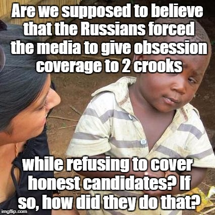 Third World Skeptical Kid Meme | Are we supposed to believe that the Russians forced the media to give obsession coverage to 2 crooks while refusing to cover honest candidat | image tagged in memes,third world skeptical kid | made w/ Imgflip meme maker