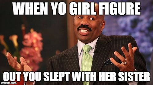 Steve Harvey Meme | WHEN YO GIRL FIGURE OUT YOU SLEPT WITH HER SISTER | image tagged in memes,steve harvey | made w/ Imgflip meme maker