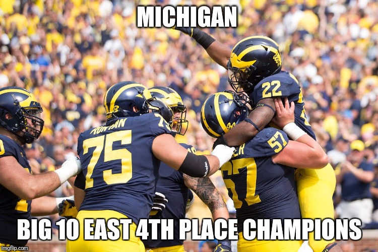 Big 10 East 4th place champs! | MICHIGAN BIG 10 EAST 4TH PLACE CHAMPIONS | image tagged in big 10,ncaa,ohio state buckeyes,michigan,college football | made w/ Imgflip meme maker