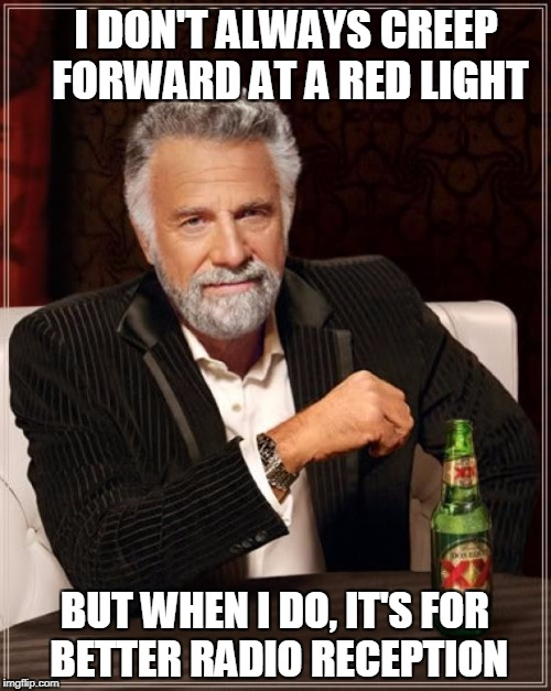 The Most Interesting Man In The World Meme | I DON'T ALWAYS CREEP FORWARD AT A RED LIGHT BUT WHEN I DO, IT'S FOR BETTER RADIO RECEPTION | image tagged in memes,the most interesting man in the world | made w/ Imgflip meme maker