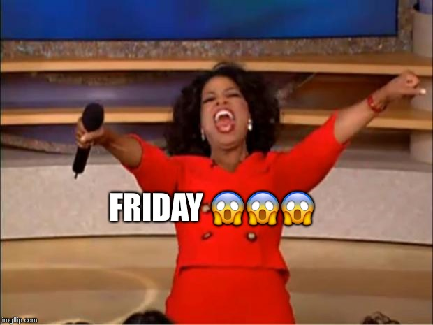 Oprah You Get A Meme | FRIDAY  | image tagged in memes,oprah you get a | made w/ Imgflip meme maker