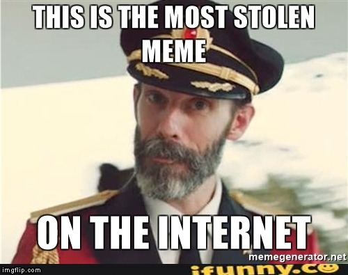 The most stolen meme on the Internet! | image tagged in memes,stolen memes,ifunny,imgflip,powermetalhead,captain obvious | made w/ Imgflip meme maker