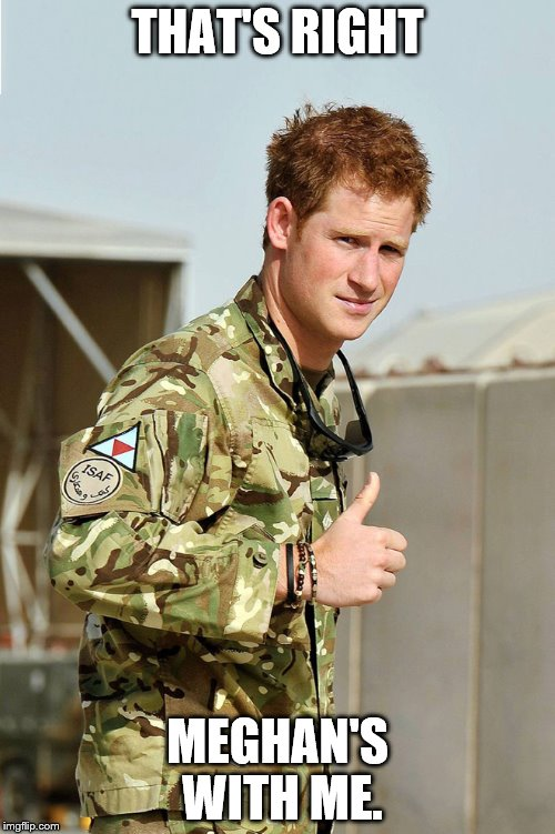 THAT'S RIGHT MEGHAN'S WITH ME. | image tagged in prince harry thumbs up | made w/ Imgflip meme maker