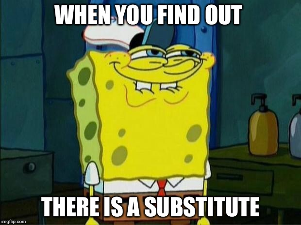Don't You Squidward | WHEN YOU FIND OUT THERE IS A SUBSTITUTE | image tagged in don't you squidward | made w/ Imgflip meme maker