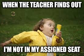 Fat Girl Running | WHEN THE TEACHER FINDS OUT I'M NOT IN MY ASSIGNED SEAT | image tagged in fat girl running | made w/ Imgflip meme maker