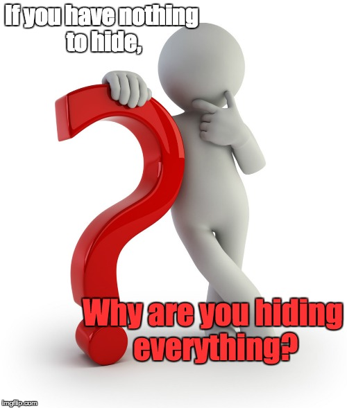 Question | If you have nothing to hide, Why are you hiding everything? | image tagged in guilt,innocence,truth,honesty | made w/ Imgflip meme maker