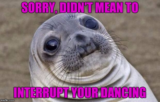 Dancing moment | SORRY, DIDN'T MEAN TO INTERRUPT YOUR DANCING | image tagged in memes,awkward moment sealion | made w/ Imgflip meme maker