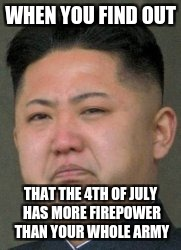 Kim jon un | WHEN YOU FIND OUT THAT THE 4TH OF JULY HAS MORE FIREPOWER THAN YOUR WHOLE ARMY | image tagged in memes | made w/ Imgflip meme maker