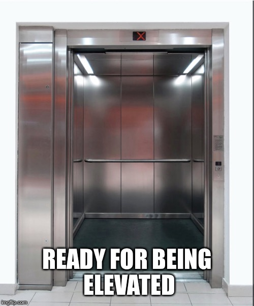 READY FOR BEING ELEVATED | made w/ Imgflip meme maker