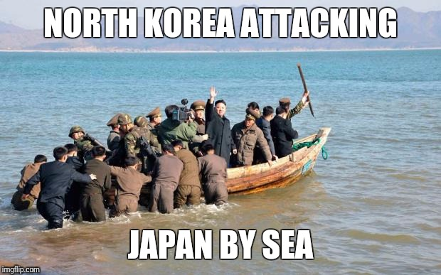 north korea  | NORTH KOREA ATTACKING JAPAN BY SEA | image tagged in north korea | made w/ Imgflip meme maker