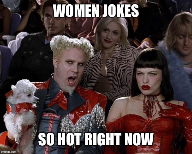 Mugatu So Hot Right Now Meme | WOMEN JOKES SO HOT RIGHT NOW | image tagged in memes,mugatu so hot right now | made w/ Imgflip meme maker