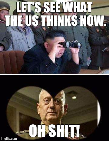 Mattis North Korea | LET'S SEE WHAT THE US THINKS NOW. OH SHIT! | image tagged in mattis north korea | made w/ Imgflip meme maker