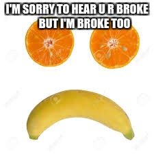 broke | I'M SORRY TO HEAR U R BROKE       BUT I'M BROKE TOO | image tagged in broke | made w/ Imgflip meme maker