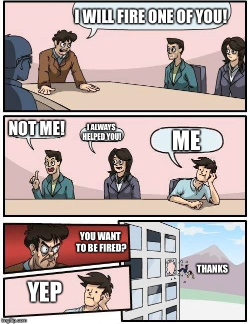 Boardroom Meeting Suggestion Meme | I WILL FIRE ONE OF YOU! NOT ME! I ALWAYS HELPED YOU! ME YOU WANT TO BE FIRED? YEP THANKS | image tagged in memes,boardroom meeting suggestion | made w/ Imgflip meme maker