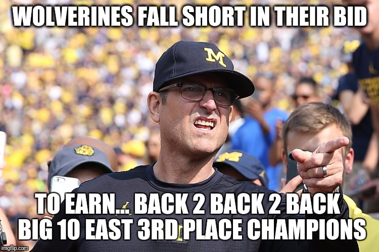 Fail...back 2 back 2 back 3rd place champs | WOLVERINES FALL SHORT IN THEIR BID TO EARN... BACK 2 BACK 2 BACK  BIG 10 EAST 3RD PLACE CHAMPIONS | image tagged in ncaa,college football,football,football meme,ohio state buckeyes,jim harbaugh | made w/ Imgflip meme maker