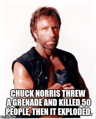 Just another Chuck Norris meme | CHUCK NORRIS THREW A GRENADE AND KILLED 50 PEOPLE, THEN IT EXPLODED. | image tagged in memes,chuck norris flex,chuck norris | made w/ Imgflip meme maker