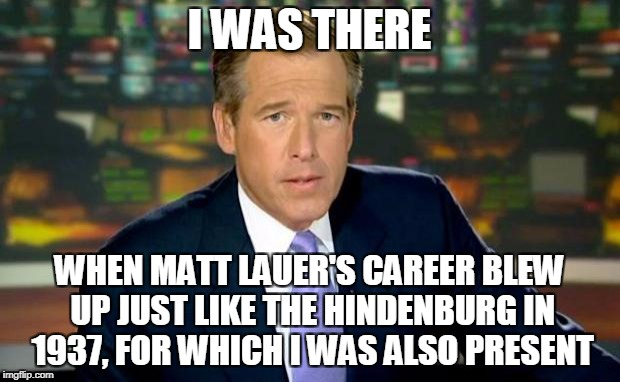 Brian Williams Was There Meme | I WAS THERE WHEN MATT LAUER'S CAREER BLEW UP JUST LIKE THE HINDENBURG IN 1937, FOR WHICH I WAS ALSO PRESENT | image tagged in memes,brian williams was there,matt lauer,media | made w/ Imgflip meme maker
