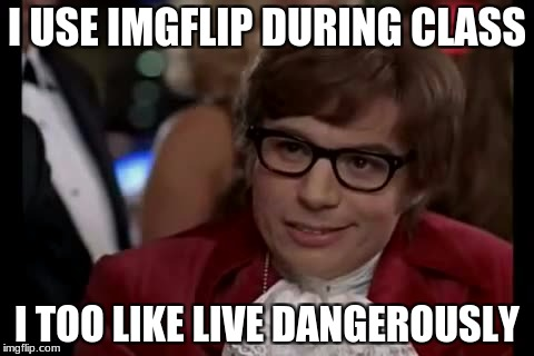 I Too Like To Live Dangerously Meme | I USE IMGFLIP DURING CLASS I TOO LIKE LIVE DANGEROUSLY | image tagged in memes,i too like to live dangerously | made w/ Imgflip meme maker