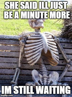 Waiting Skeleton Meme | SHE SAID ILL JUST BE A MINUTE MORE IM STILL WAITING | image tagged in memes,waiting skeleton | made w/ Imgflip meme maker