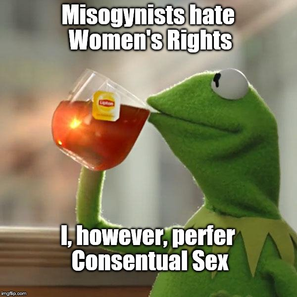 But Thats None Of My Business Meme | Misogynists hate Women's Rights I, however, perfer Consentual Sex | image tagged in memes,but thats none of my business,kermit the frog | made w/ Imgflip meme maker