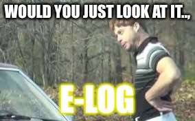 just look at it | WOULD YOU JUST LOOK AT IT.., E-LOG | image tagged in just look at it | made w/ Imgflip meme maker