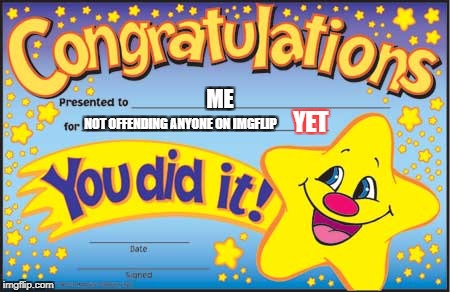 Happy Star Congratulations | ME NOT OFFENDING ANYONE ON IMGFLIP YET | image tagged in memes,happy star congratulations | made w/ Imgflip meme maker