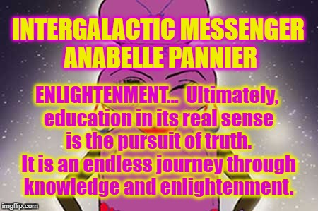 ANABELLE PANNIER - ENLIGHTENMENT | INTERGALACTIC MESSENGER ANABELLE PANNIER ENLIGHTENMENT…  Ultimately, education in its real sense is the pursuit of truth. It is an endless j | image tagged in positive thinking,deep thoughts,words of wisdom,inspiration of the day,enlightenment,motivation | made w/ Imgflip meme maker