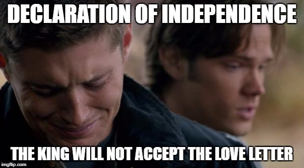 Supernatural: Dean Winchester | DECLARATION OF INDEPENDENCE THE KING WILL NOT ACCEPT THE LOVE LETTER | image tagged in supernatural dean winchester | made w/ Imgflip meme maker