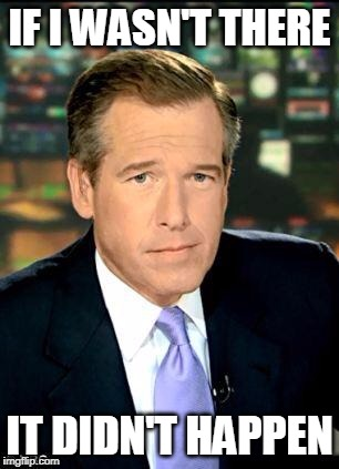 Brian Williams Was There 3 | IF I WASN'T THERE IT DIDN'T HAPPEN | image tagged in memes,brian williams was there 3 | made w/ Imgflip meme maker