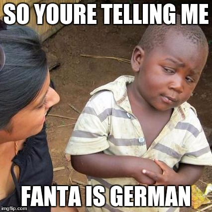 Third World Skeptical Kid Meme | SO YOURE TELLING ME FANTA IS GERMAN | image tagged in memes,third world skeptical kid | made w/ Imgflip meme maker