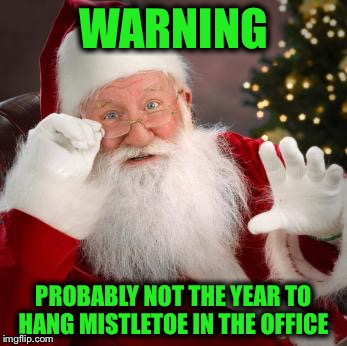 A word to the wise :) | WARNING PROBABLY NOT THE YEAR TO HANG MISTLETOE IN THE OFFICE | image tagged in fuck comfortable santa,harvey weinstein,matt lauer,bill clinton,predator,harrassment | made w/ Imgflip meme maker