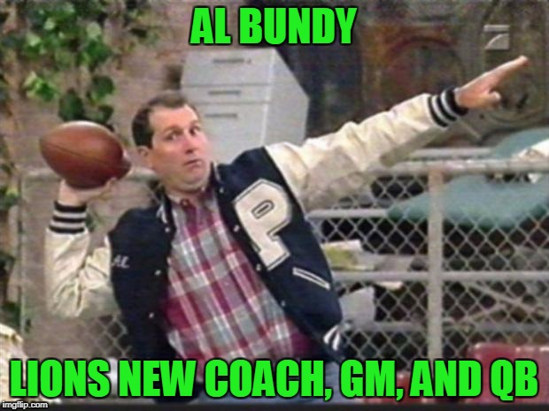 Nothing else has worked the last 60 years ...why not give it a try | AL BUNDY LIONS NEW COACH, GM, AND QB | image tagged in al bundy | made w/ Imgflip meme maker
