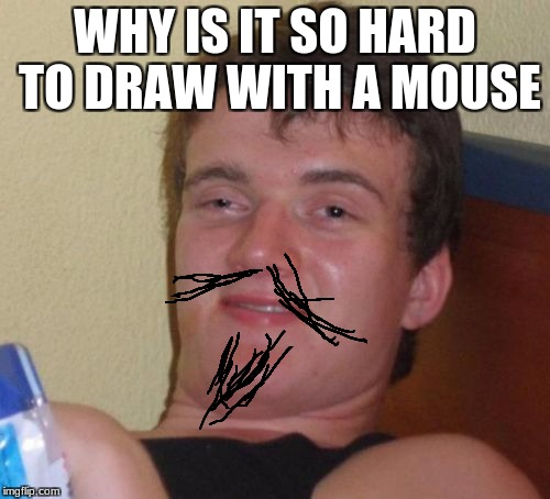 10 Guy Meme | WHY IS IT SO HARD TO DRAW WITH A MOUSE | image tagged in memes,10 guy | made w/ Imgflip meme maker