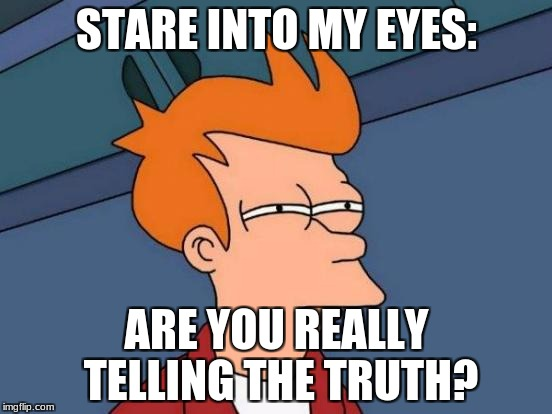 Futurama Fry Meme | STARE INTO MY EYES: ARE YOU REALLY TELLING THE TRUTH? | image tagged in memes,futurama fry | made w/ Imgflip meme maker