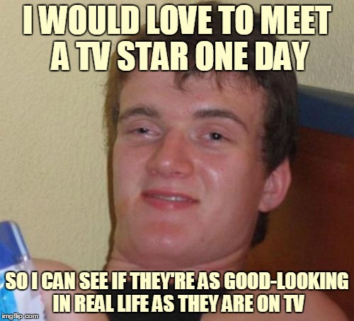 People on TV are disproportionately good-looking. | I WOULD LOVE TO MEET A TV STAR ONE DAY SO I CAN SEE IF THEY'RE AS GOOD-LOOKING IN REAL LIFE AS THEY ARE ON TV | image tagged in memes,10 guy,tv,tv show,population,expectation vs reality | made w/ Imgflip meme maker