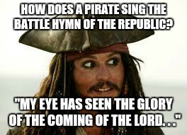 "Captain Jack Sparrow | HOW DOES A PIRATE SING THE BATTLE HYMN OF THE REPUBLIC? ""MY EYE HAS SEEN THE GLORY OF THE COMING OF THE LORD. . ."" 