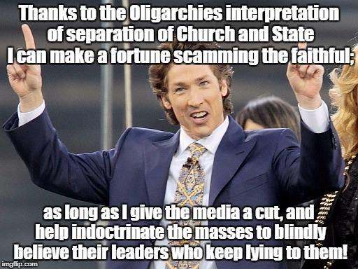 Thanks to the Oligarchies interpretation of separation of Church and State I can make a fortune scamming the faithful; as long as I give the | image tagged in joel osteen | made w/ Imgflip meme maker